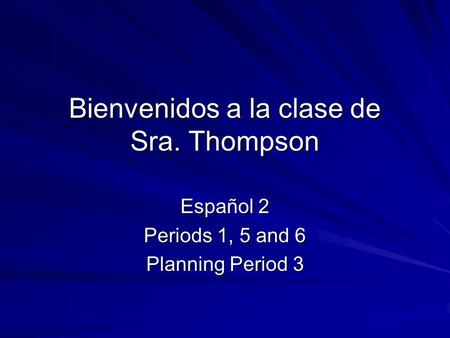 Bienvenidos a la clase de Sra. Thompson Español 2 Periods 1, 5 and 6 Planning Period 3.