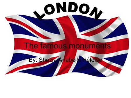 The famous monuments By: Shazia Anabelle Héloise.