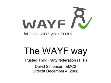 The WAYF way Trusted Third Party federation (TTP) David Simonsen, EMC2 Utrecht December 4, 2008.