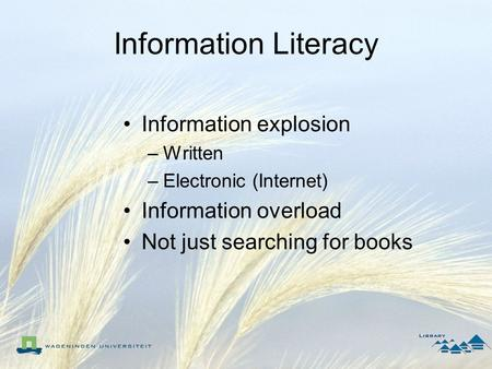 Information Literacy Information explosion –Written –Electronic (Internet) Information overload Not just searching for books.