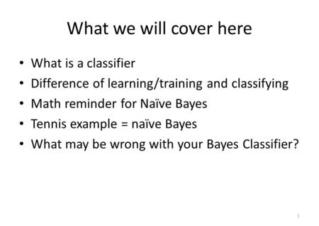 What we will cover here What is a classifier Difference of learning/training and classifying Math reminder for Naïve Bayes Tennis example = naïve Bayes.