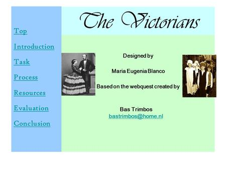 The Victorians Top Introduction Task Process Resources Evaluation Conclusion Designed by Maria Eugenia Blanco Based on the webquest created by Bas Trimbos.