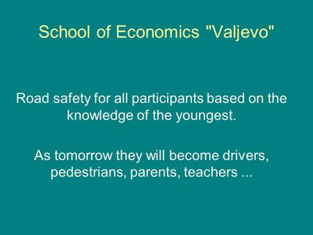 School of Economics Valjevo Road safety for all participants based on the knowledge of the youngest. As tomorrow they will become drivers, pedestrians,