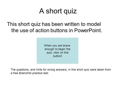 A short quiz This short quiz has been written to model the use of action buttons in PowerPoint. The questions, and hints for wrong answers, in this short.