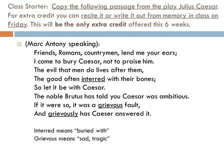 Class Starter: Copy the following passage from the play Julius Caesar. For extra credit you can recite it or write it out from memory in class on Friday.