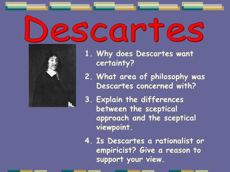 1.Why does Descartes want certainty? 2.What area of philosophy was Descartes concerned with? 3.Explain the differences between the sceptical approach and.
