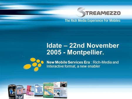 Idate – 22nd November 2005 - Montpellier. New Mobile Services Era : Rich-Media and Interactive format, a new enabler.
