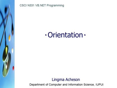 ٠ Orientation ٠ Lingma Acheson Department of Computer and Information Science, IUPUI CSCI N331 VB.NET Programming.