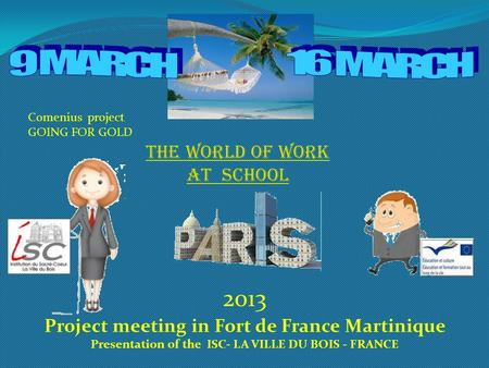 THE WORLD OF WORK AT SCHOOL 2013 Project meeting in Fort de France Martinique Presentation of the ISC- LA VILLE DU BOIS - FRANCE Comenius project GOING.