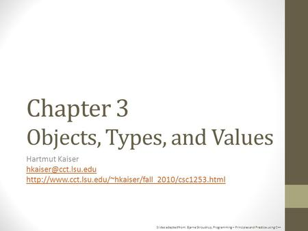 Slides adapted from: Bjarne Stroustrup, Programming – Principles and Practice using C++ Chapter 3 Objects, Types, and Values Hartmut Kaiser
