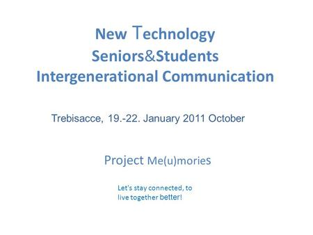 New T echnology Seniors&Students Intergenerational Communication Let's stay connected, to live together better ! Trebisacce, 19.-22. January 2011 October.
