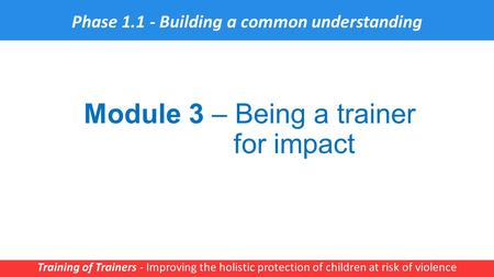 Module 3 – Being a trainer for impact Training of Trainers - Improving the holistic protection of children at risk of violence 1 Phase 1.1 - Building a.