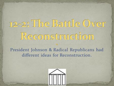 President Johnson & Radical Republicans had different ideas for Reconstruction.