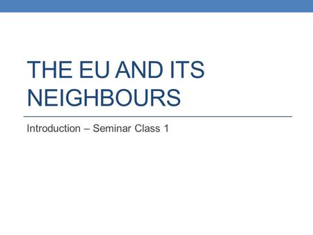 THE EU AND ITS NEIGHBOURS Introduction – Seminar Class 1.