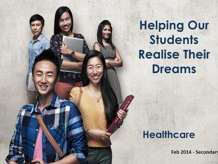 Helping Our Students Realise Their Dreams Feb 2014 - Secondary Healthcare.