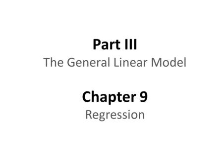 Part III The General Linear Model Chapter 9 Regression.