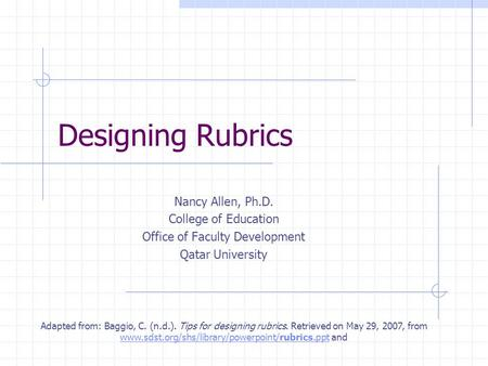 Designing Rubrics Nancy Allen, Ph.D. College of Education Office of Faculty Development Qatar University Adapted from: Baggio, C. (n.d.). Tips for designing.
