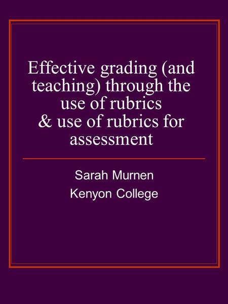 Effective grading (and teaching) through the use of rubrics & use of rubrics for assessment Sarah Murnen Kenyon College.