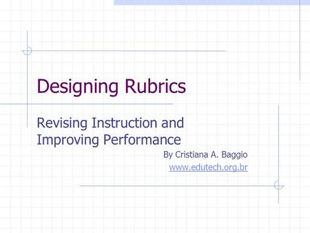 Designing Rubrics Revising Instruction and Improving Performance By Cristiana A. Baggio www.edutech.org.br.