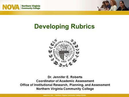 Developing Rubrics Dr. Jennifer E. Roberts Coordinator of Academic Assessment Office of Institutional Research, Planning, and Assessment Northern Virginia.