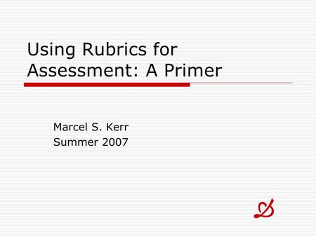 Using Rubrics for Assessment: A Primer Marcel S. Kerr Summer 2007 