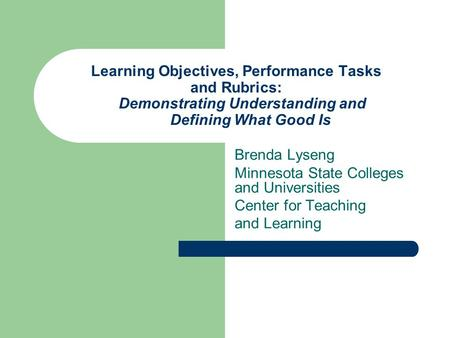 Learning Objectives, Performance Tasks and Rubrics: Demonstrating Understanding and Defining What Good Is Brenda Lyseng Minnesota State Colleges.