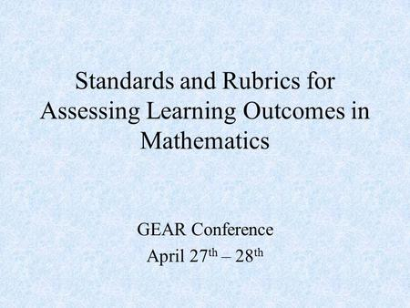 Standards and Rubrics for Assessing Learning Outcomes in Mathematics GEAR Conference April 27 th – 28 th.