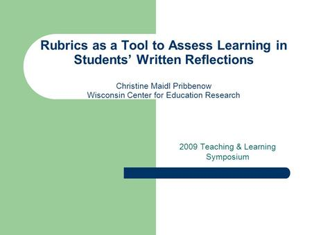 Rubrics as a Tool to Assess Learning in Students' Written Reflections Christine Maidl Pribbenow Wisconsin Center for Education Research 2009 Teaching &