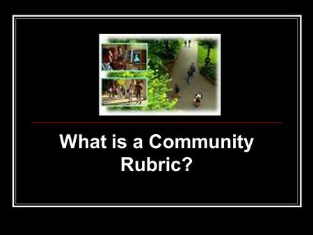 What is a Community Rubric?. A community rubric Contains specified criteria that can be adapted based on teaching styles, expertise, disciplinary conventions,