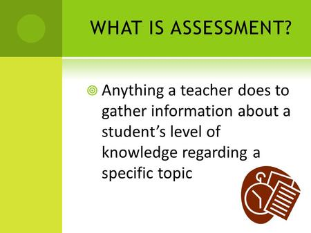 WHAT IS ASSESSMENT?  Anything a teacher does to gather information about a student's level of knowledge regarding a specific topic.
