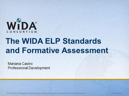 © 2010 Board of Regents of the University of Wisconsin System, on behalf of the WIDA Consortium www.wida.us The WIDA ELP Standards and Formative Assessment.