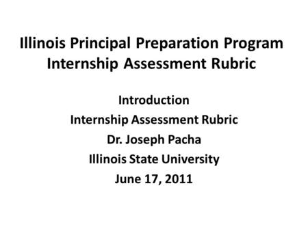 Illinois Principal Preparation Program Internship Assessment Rubric Introduction Internship Assessment Rubric Dr. Joseph Pacha Illinois State University.