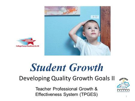 Student Growth Developing Quality Growth Goals II 1 Teacher Professional Growth & Effectiveness System (TPGES)