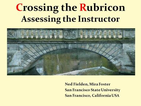 Crossing the Rubricon Assessing the Instructor Ned Fielden, Mira Foster San Francisco State University San Francisco, California USA.