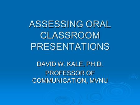 ASSESSING ORAL CLASSROOM PRESENTATIONS DAVID W. KALE, PH.D. PROFESSOR OF COMMUNICATION, MVNU.