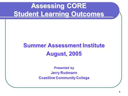 1 Assessing CORE Student Learning Outcomes Summer Assessment Institute August, 2005 Presented by Jerry Rudmann Coastline Community College.