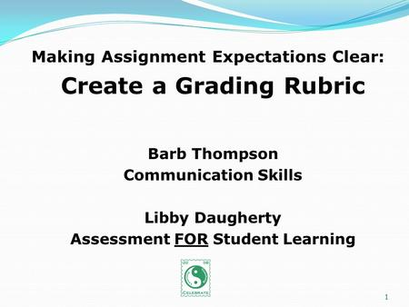 Making Assignment Expectations Clear: Create a Grading Rubric Barb Thompson Communication Skills Libby Daugherty Assessment FOR Student Learning 1.