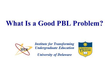 University of Delaware What Is a Good PBL Problem? Institute for Transforming Undergraduate Education.