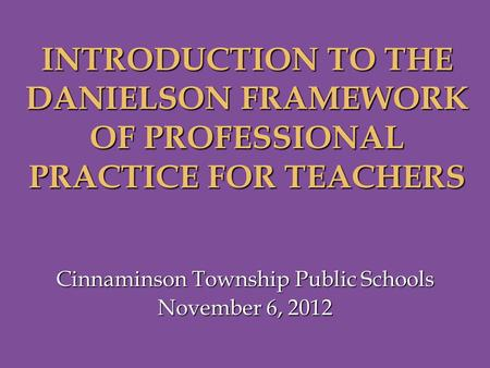 Cinnaminson Township Public Schools November 6, 2012 INTRODUCTION TO THE DANIELSON FRAMEWORK OF PROFESSIONAL PRACTICE FOR TEACHERS.