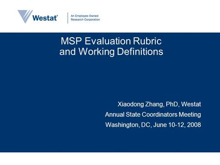MSP Evaluation Rubric and Working Definitions Xiaodong Zhang, PhD, Westat Annual State Coordinators Meeting Washington, DC, June 10-12, 2008.