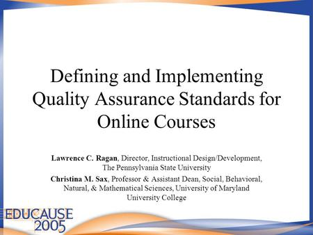 Defining and Implementing Quality Assurance Standards for Online Courses Lawrence C. Ragan, Director, Instructional Design/Development, The Pennsylvania.