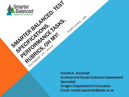 SMARTER BALANCED: TEST SPECIFICATIONS, PERFORMANCE TASKS, RUBRICS, OH MY! OCTOBER 15, 2012PORTLAND, OR Rachel A. Aazzerah Science and Social Sciences Assessment.