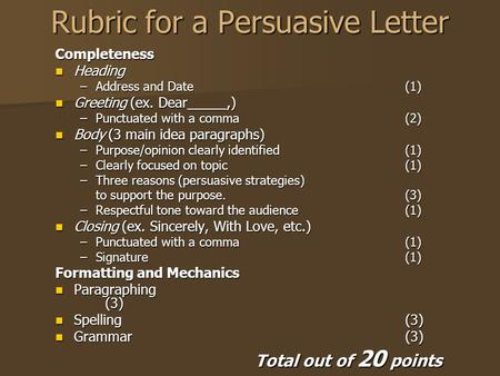 Rubric for a Persuasive Letter Completeness Heading Heading –Address and Date (1) Greeting (ex. Dear_____,) Greeting (ex. Dear_____,) –Punctuated with.