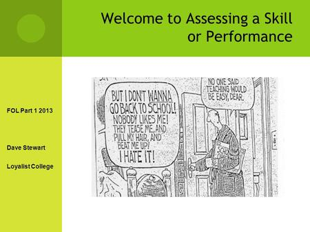 Welcome to Assessing a Skill or Performance FOL Part 1 2013 Dave Stewart Loyalist College.