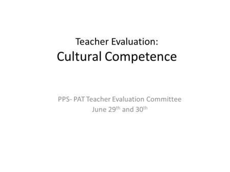 Teacher Evaluation: Cultural Competence PPS- PAT Teacher Evaluation Committee June 29 th and 30 th.