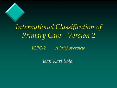 International Classification of Primary Care - Version 2 ICPC-2A brief overview Jean Karl Soler.