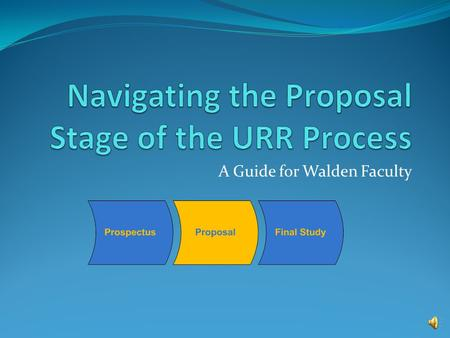 A Guide for Walden Faculty Topics Covered in this Presentation Committee and URR review of the proposal Proposal oral conference Proposal approval documents.