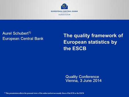 The quality framework of European statistics by the ESCB Quality Conference Vienna, 3 June 2014 Aurel Schubert 1) European Central Bank 1) This presentation.