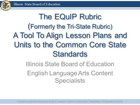 The EQuIP Rubric ( Formerly the Tri-State Rubric) A Tool To Align Lesson Plans and Units to the Common Core State Standards Illinois State Board of Education.