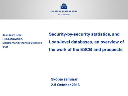 Security-by-security statistics, and Loan-level databases, an overview of the work of the ESCB and prospects Skopje seminar 2-5 October 2013 Jean-Marc.